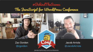 Jacob Arriola #BehindTheScenes JavaScript for WordPress Conference