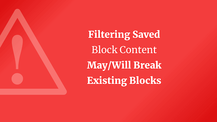 Filtering Saved  Block Content May/Will Break  Existing Blocks