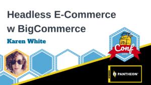 Headless E-Commerce with BigCommerce Karen White