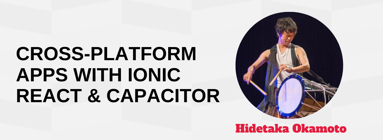 Make a Cross-platform App with Ionic React with Capacitor Hidetaka Okamoto
