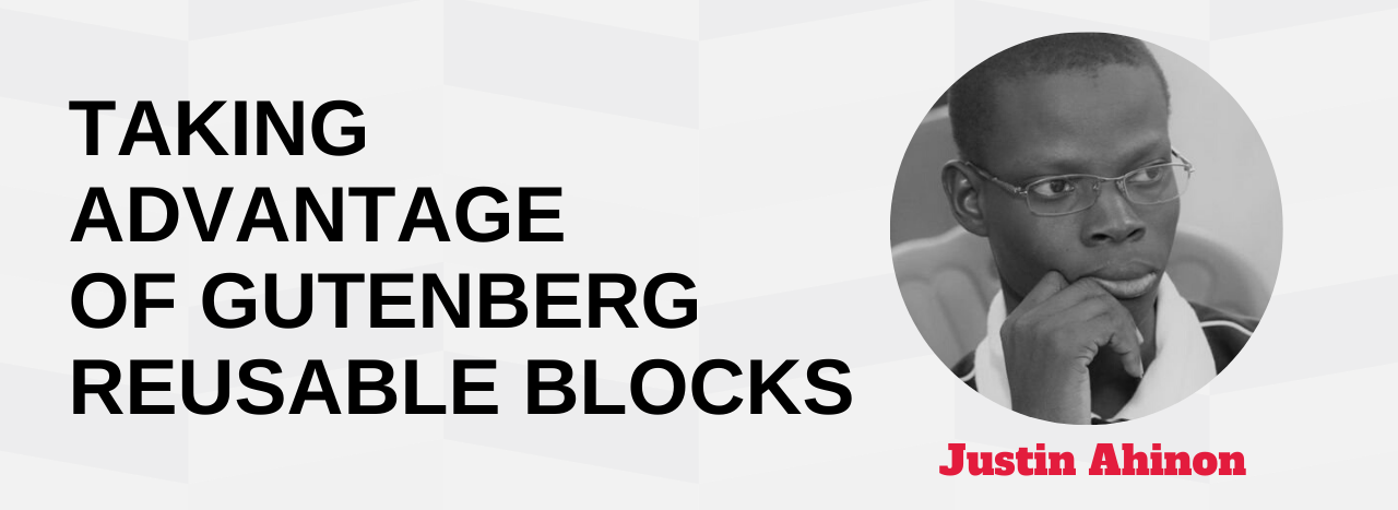 Taking advantage of Gutenberg reusable blocks to build a website Justin Ahinon