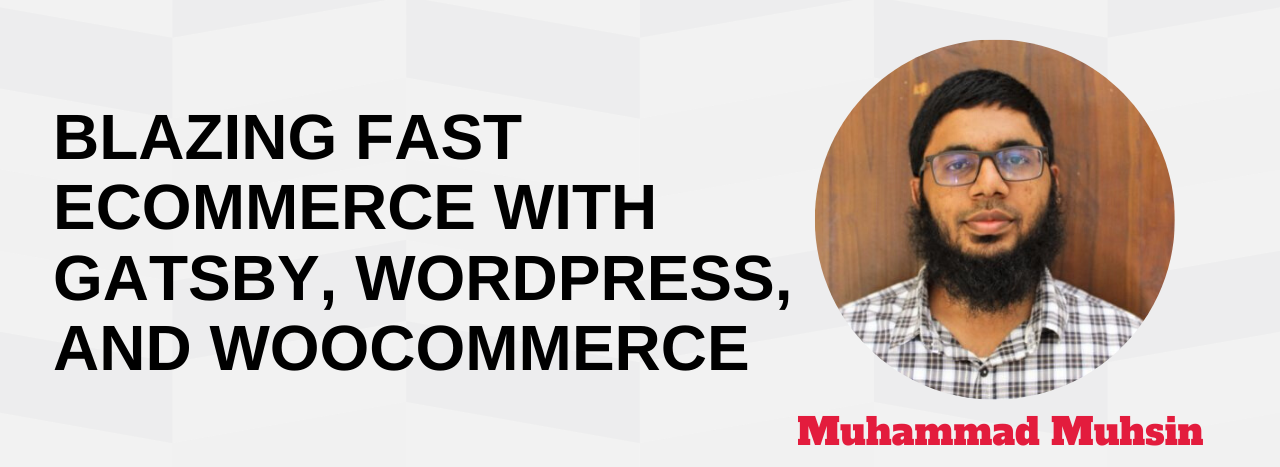 Blazing Fast eCommerce with Gatsby, WordPress, and WooCommerce Muhammad Muhsin