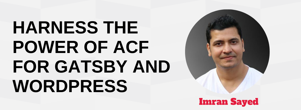 Harness The Power of ACF for Gatsby and WordPress Imran Sayed